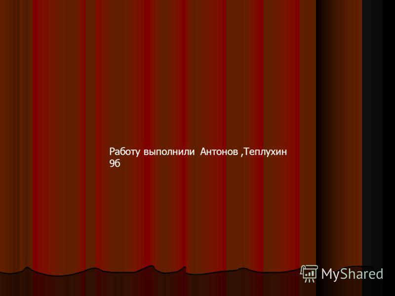Работу выполнили Антонов,Теплухин 9б