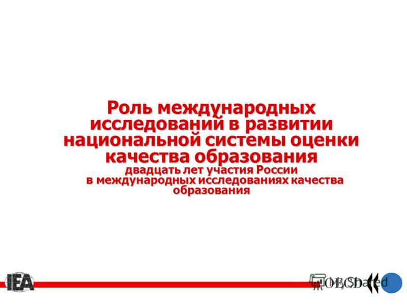 Роль международных исследований в развитии национальной системы оценки качества образования двадцать лет участия России в международных исследованиях качества образования