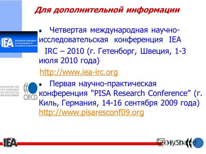 Для дополнительной информации Четвертая международная научно- исследовательская конференция IEA IRC – 2010 (г. Гетенборг, Швеция, 1-3 июля 2010 года) http://www.iea-irc.org Первая научно-практическая конференция PISA Research Conference (г. Киль, Гер
