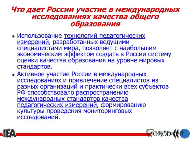 Что дает России участие в международных исследованиях качества общего образования Использование технологий педагогических измерений, разработанных ведущими специалистами мира, позволяет с наибольшим экономическим эффектом создать в России систему оце