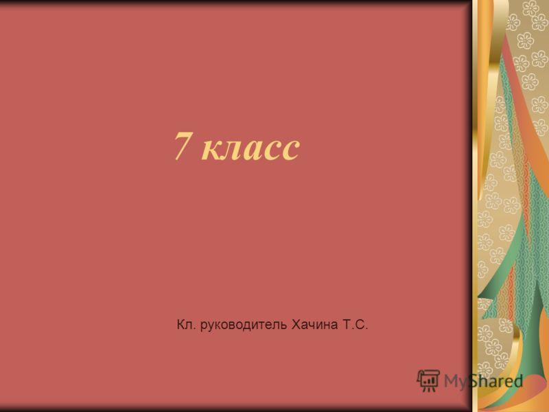 7 класс Кл. руководитель Хачина Т.С.