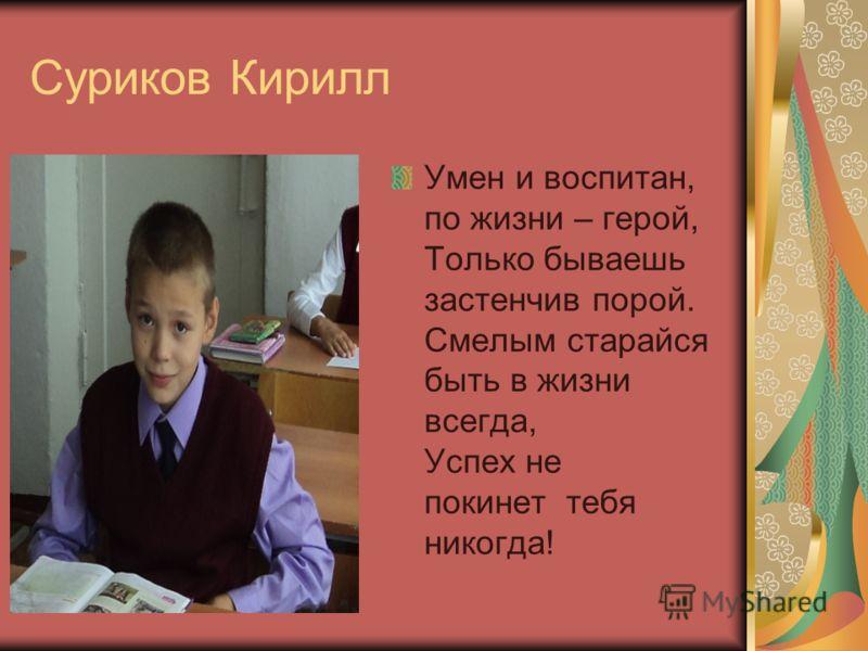 Суриков Кирилл Умен и воспитан, по жизни – герой, Только бываешь застенчив порой. Смелым старайся быть в жизни всегда, Успех не покинет тебя никогда!