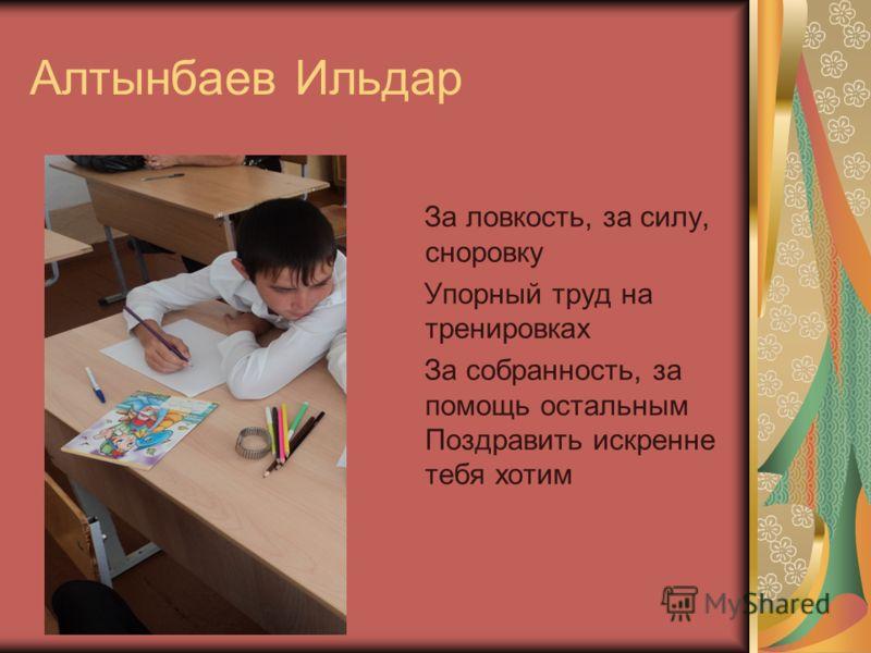 Алтынбаев Ильдар За ловкость, за силу, сноровку Упорный труд на тренировках За собранность, за помощь остальным Поздравить искренне тебя хотим
