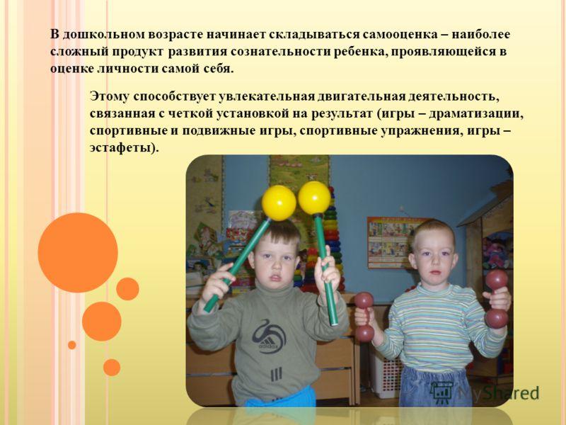 В дошкольном возрасте начинает складываться самооценка – наиболее сложный продукт развития сознательности ребенка, проявляющейся в оценке личности самой себя. Этому способствует увлекательная двигательная деятельность, связанная с четкой установкой н