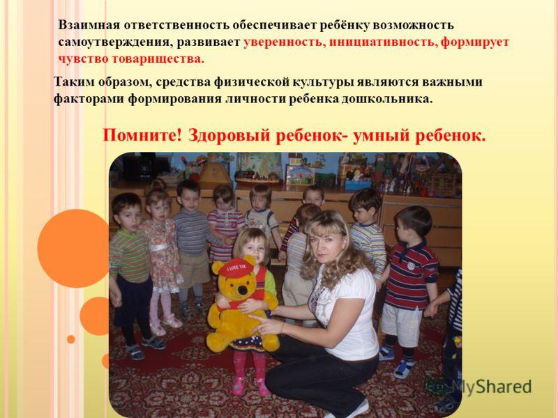 Таким образом, средства физической культуры являются важными факторами формирования личности ребенка дошкольника. Помните! Здоровый ребенок- умный ребенок. Взаимная ответственность обеспечивает ребёнку возможность самоутверждения, развивает увереннос