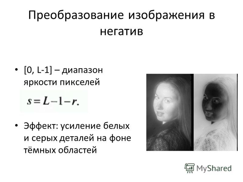 Преобразование изображения в негатив [0, L-1] – диапазон яркости пикселей Эффект: усиление белых и серых деталей на фоне тёмных областей