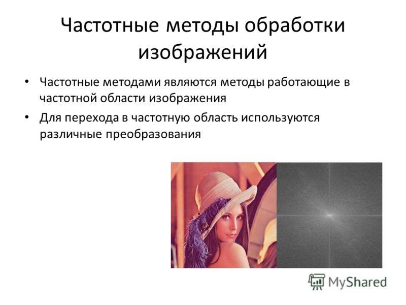 Частотные методы обработки изображений Частотные методами являются методы работающие в частотной области изображения Для перехода в частотную область используются различные преобразования