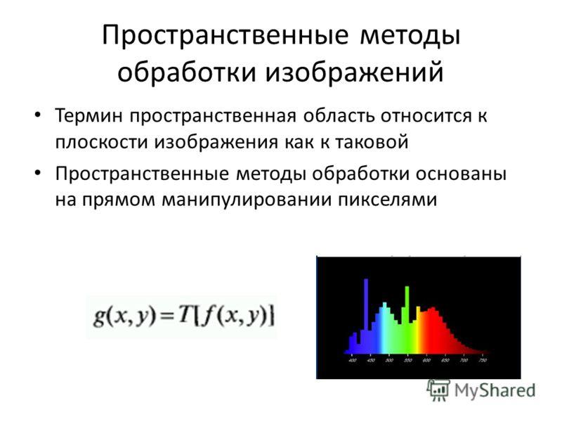 Пространственные методы обработки изображений Термин пространственная область относится к плоскости изображения как к таковой Пространственные методы обработки основаны на прямом манипулировании пикселями