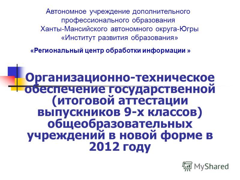 «Региональный центр обработки информации » Автономное учреждение дополнительного профессионального образования Ханты-Мансийского автономного округа-Югры «Институт развития образования» Организационно-техническое обеспечение государственной (итоговой