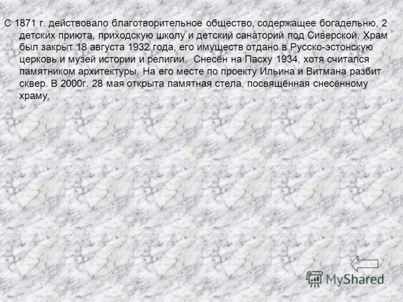 С 1871 г. действовало благотворительное общество, содержащее богадельню, 2 детских приюта, приходскую школу и детский санаторий под Сиверской. Храм был закрыт 18 августа 1932 года, его имуществ отдано в Русско-эстонскую церковь и музей истории и рели