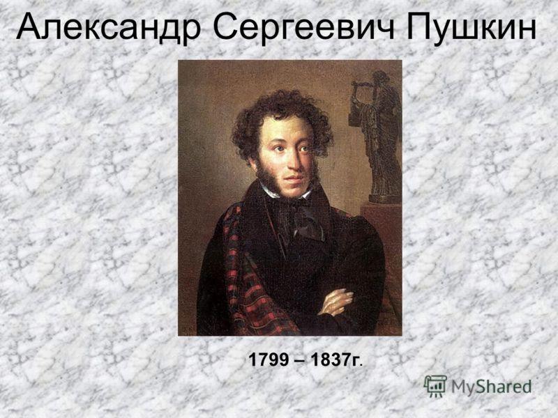 Александр Сергеевич Пушкин 1799 – 1837г.