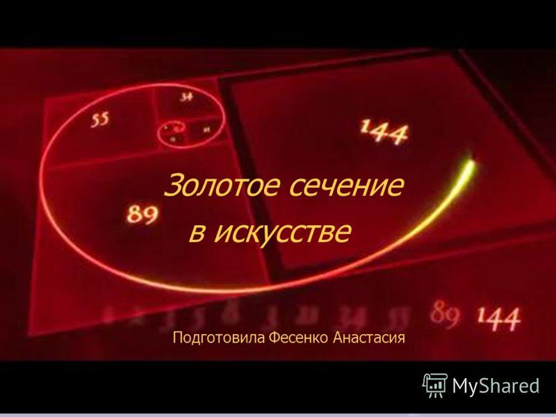 Золотое сечение в искусстве Подготовила Фесенко Анастасия