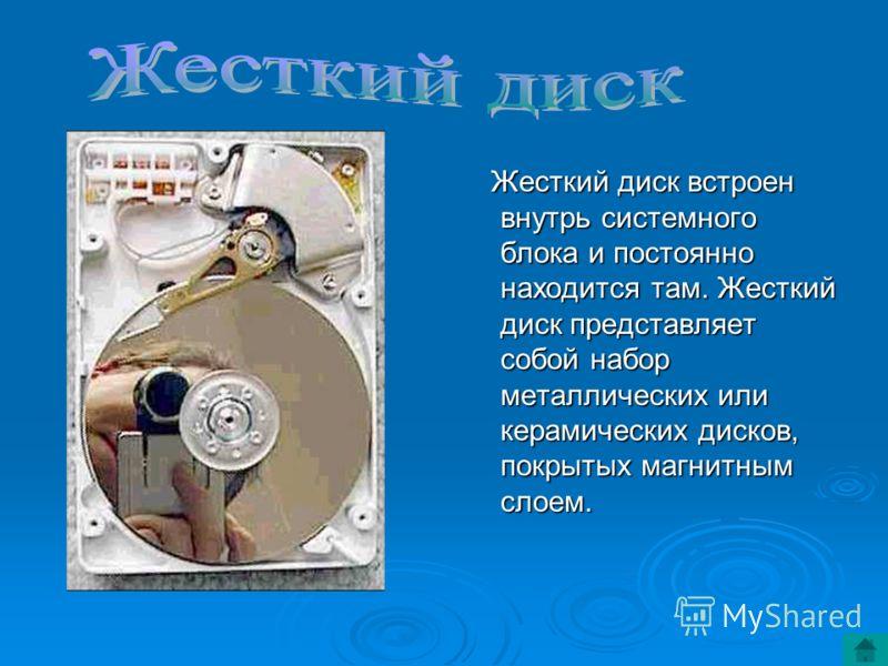 Жесткий диск встроен внутрь системного блока и постоянно находится там. Жесткий диск представляет собой набор металлических или керамических дисков, покрытых магнитным слоем. Жесткий диск встроен внутрь системного блока и постоянно находится там. Жес