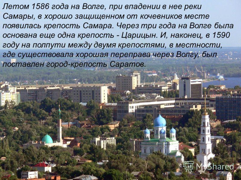 Летом 1586 года на Волге, при впадении в нее реки Самары, в хорошо защищенном от кочевников месте появилась крепость Самара. Через три года на Волге была основана еще одна крепость - Царицын. И, наконец, в 1590 году на полпути между двумя крепостями,