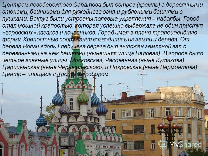 Центром левобережного Саратова был острог (кремль) с деревянными стенами, бойницами для ружейного огня и рублеными башнями с пушками. Вокруг были устроены полевые укрепления – надолбы. Город стал мощной крепостью, которая успешно выдержала не один пр