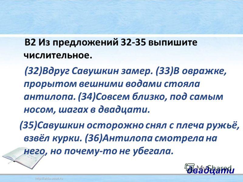 В2 Из предложений 32-35 выпишите числительное. (32)Вдруг Савушкин замер. (33)В овражке, прорытом вешними водами стояла антилопа. (34)Совсем близко, под самым носом, шагах в двадцати. (35)Савушкин осторожно снял с плеча ружьё, взвёл курки. (36)Антилоп