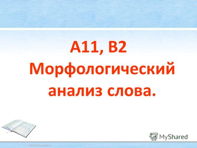 А11, В2 Морфологический анализ слова.
