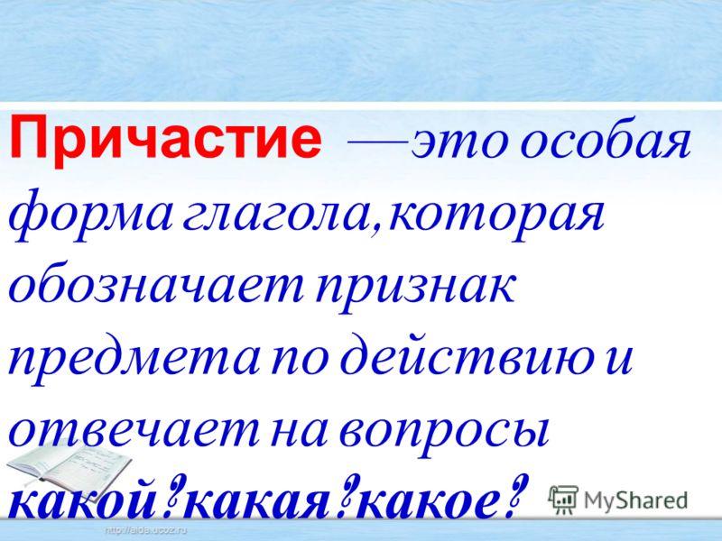 Причастие это особая форма глагола, которая обозначает признак предмета по действию и отвечает на вопросы какой ? какая ? какое ?