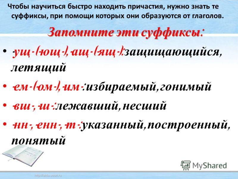 Чтобы научиться быстро находить причастия, нужно знать те суффиксы, при помощи которых они образуются от глаголов. Запомните эти суффиксы : - ущ - (- ющ -), - ащ - (- ящ -): защищающийся, летящий - ем - (- ом -), - им -: избираемый, гонимый - вш -, -