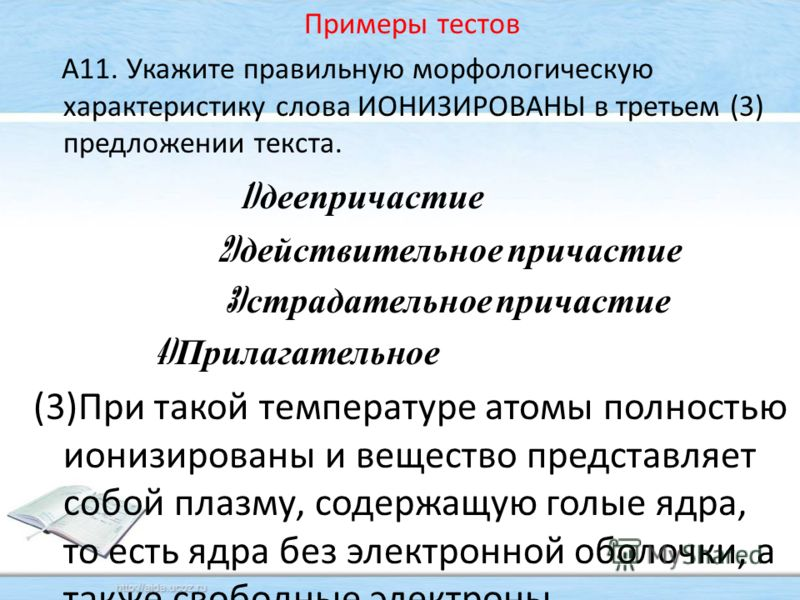 Примеры тестов А11. Укажите правильную морфологическую характеристику слова ИОНИЗИРОВАНЫ в третьем (3) предложении текста. 1) деепричастие 2) действительное причастие 3) страдательное причастие 4) Прилагательное (3)При такой температуре атомы полност