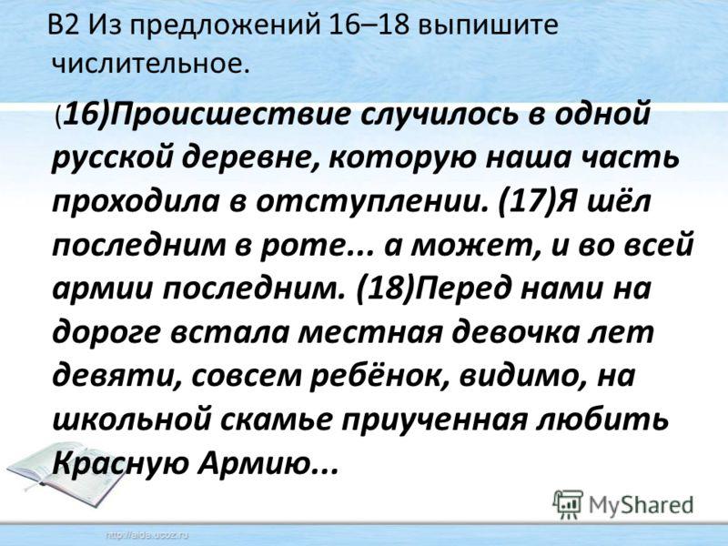 В2 Из предложений 16–18 выпишите числительное. ( 16)Происшествие случилось в одной русской деревне, которую наша часть проходила в отступлении. (17)Я шёл последним в роте... а может, и во всей армии последним. (18)Перед нами на дороге встала местная