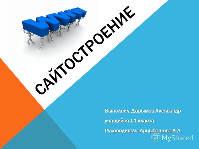 САЙТОСТРОЕНИЕ Выполнил: Дарымов Александр учащийся 11 класса Руководитель: Арцыбашева А.А.