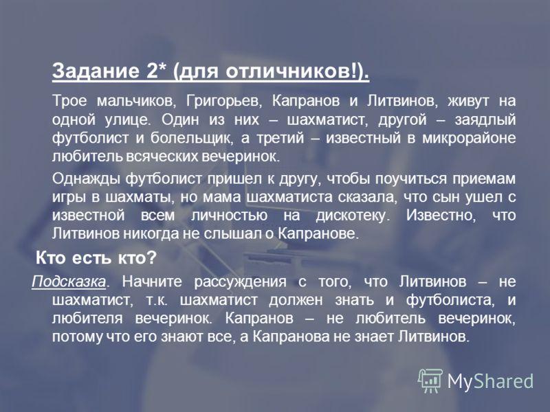 Задание 2* (для отличников!). Трое мальчиков, Григорьев, Капранов и Литвинов, живут на одной улице. Один из них – шахматист, другой – заядлый футболист и болельщик, а третий – известный в микрорайоне любитель всяческих вечеринок. Однажды футболист пр