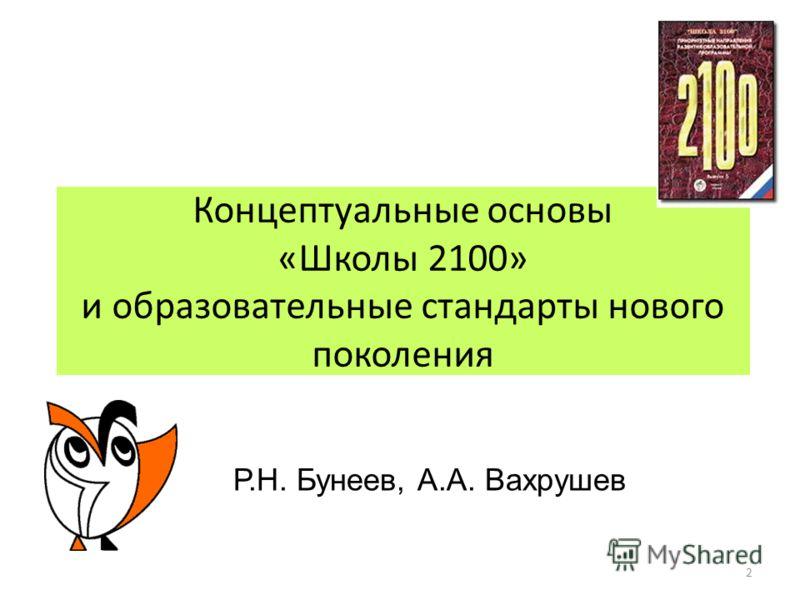 Концептуальные основы «Школы 2100» и образовательные стандарты нового поколения Р.Н. Бунеев, А.А. Вахрушев 2