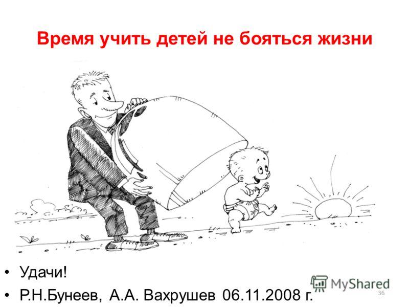 Время учить детей не бояться жизни Удачи! Р.Н.Бунеев, А.А. Вахрушев 06.11.2008 г. 36
