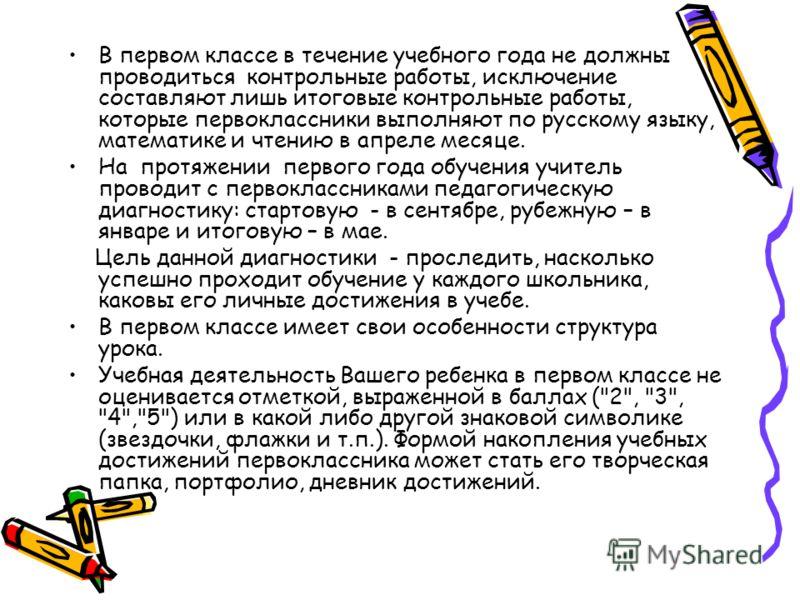 В первом классе в течение учебного года не должны проводиться контрольные работы, исключение составляют лишь итоговые контрольные работы, которые первоклассники выполняют по русскому языку, математике и чтению в апреле месяце. На протяжении первого г