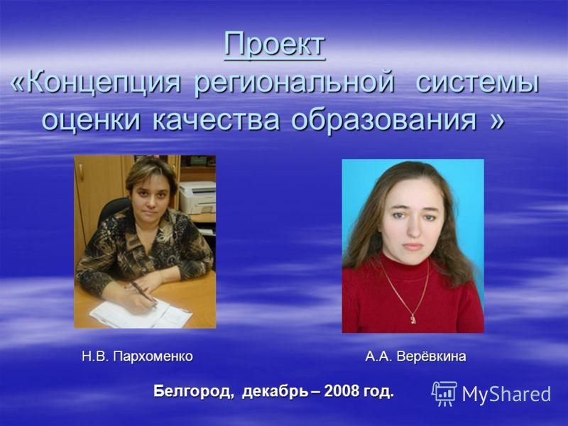 Проект «Концепция региональной системы оценки качества образования » Н.В. Пархоменко А.А. Верёвкина Белгород, декабрь – 2008 год.