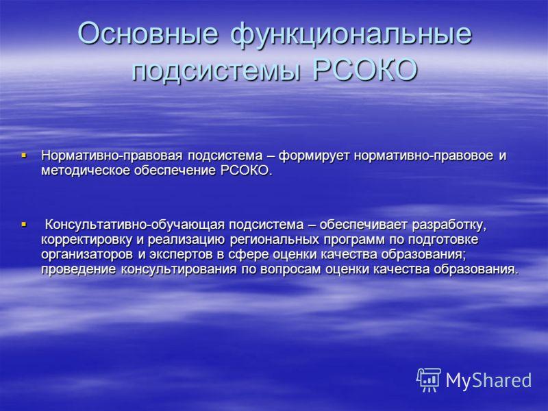 Основные функциональные подсистемы РСОКО Нормативно-правовая подсистема – формирует нормативно-правовое и методическое обеспечение РСОКО. Нормативно-правовая подсистема – формирует нормативно-правовое и методическое обеспечение РСОКО. Консультативно-