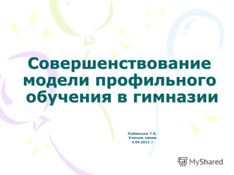Совершенствование модели профильного обучения в гимназии Рыбинская Т.В. Учитель химии 4.04.2012 г