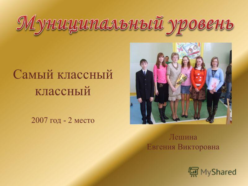 Самый классный классный 2007 год - 2 место Лешина Евгения Викторовна