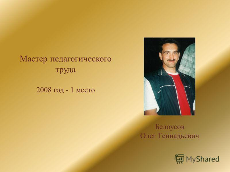 Мастер педагогического труда 2008 год - 1 место Белоусов Олег Геннадьевич