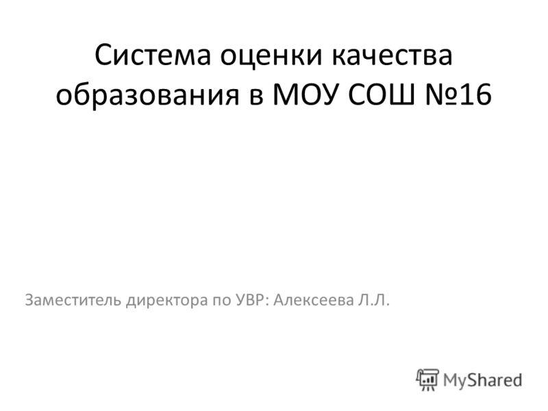 Система оценки качества образования в МОУ СОШ 16 Заместитель директора по УВР: Алексеева Л.Л.