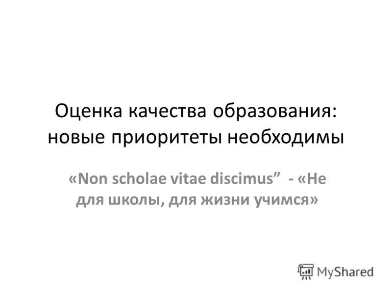 Оценка качества образования: новые приоритеты необходимы «Non scholae vitae discimus - «Не для школы, для жизни учимся»