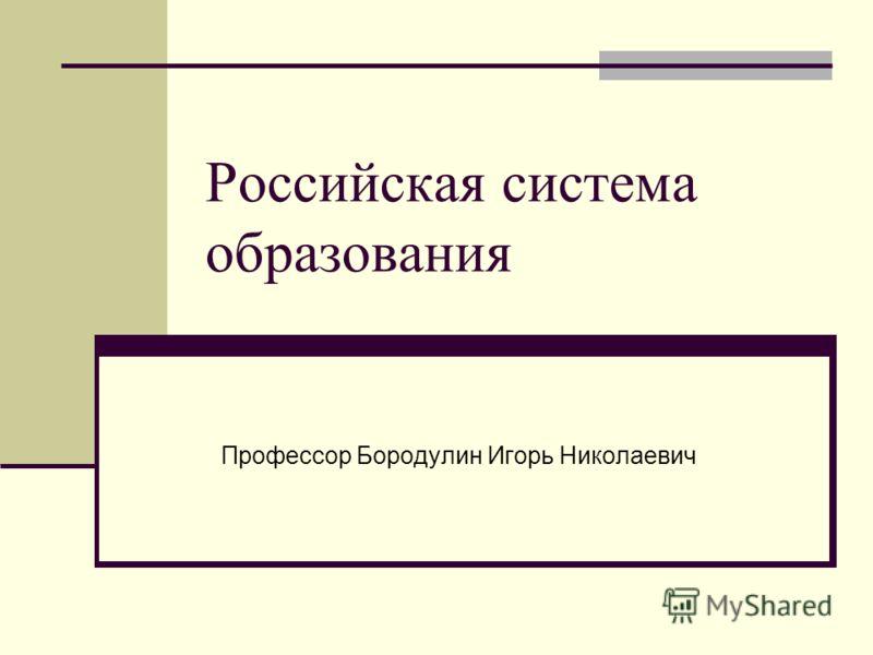 Российская система образования Профессор Бородулин Игорь Николаевич