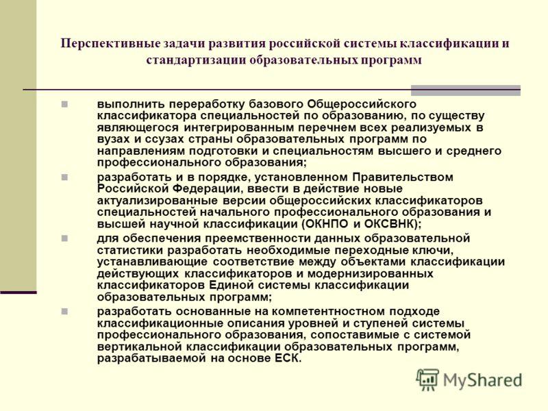 Перспективные задачи развития российской системы классификации и стандартизации образовательных программ выполнить переработку базового Общероссийского классификатора специальностей по образованию, по существу являющегося интегрированным перечнем все