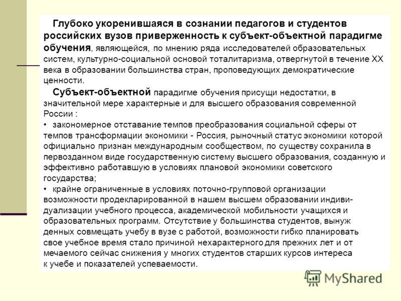 Глубоко укоренившаяся в сознании педагогов и студентов российских вузов приверженность к субъект-объектной парадигме обучения, являющейся, по мнению ряда исследователей образовательных систем, культурно-социальной основой тоталитаризма, отвергнутой в