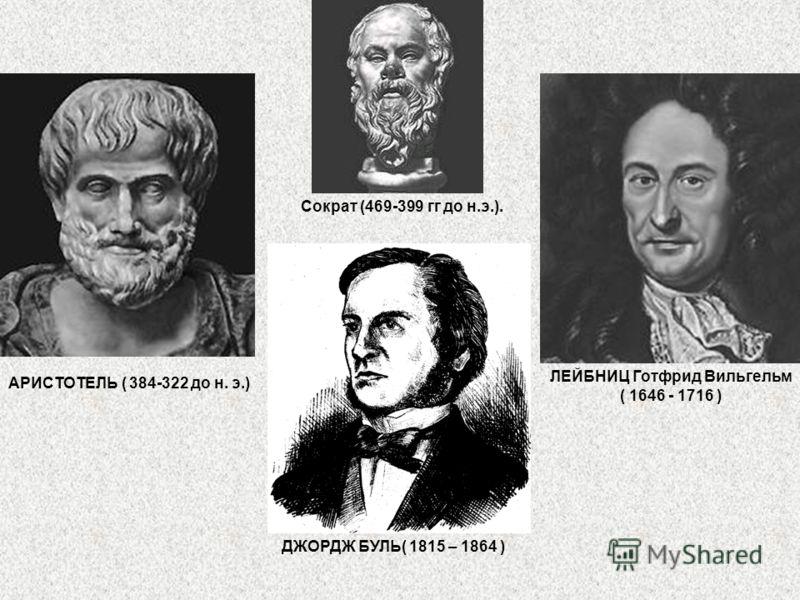 АРИСТОТЕЛЬ ( 384-322 до н. э.) ЛЕЙБНИЦ Готфрид Вильгельм ( 1646 - 1716 ) ДЖОРДЖ БУЛЬ( 1815 – 1864 ) Сократ (469-399 гг до н.э.).