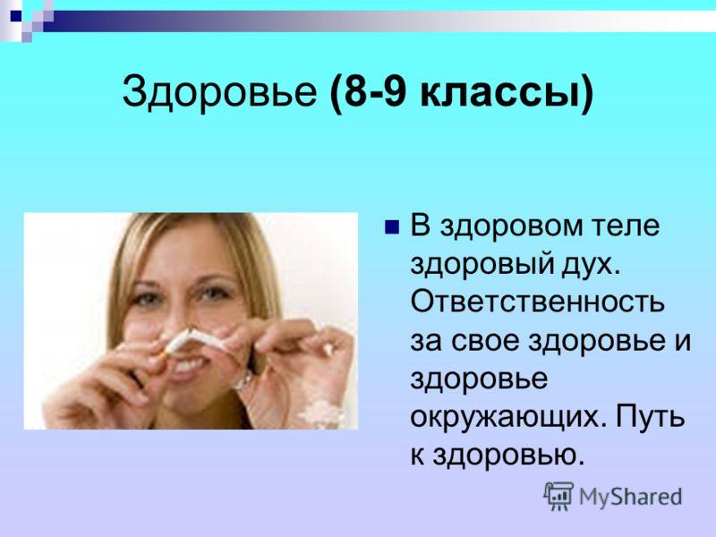 Здоровье (8-9 классы) В здоровом теле здоровый дух. Ответственность за свое здоровье и здоровье окружающих. Путь к здоровью.