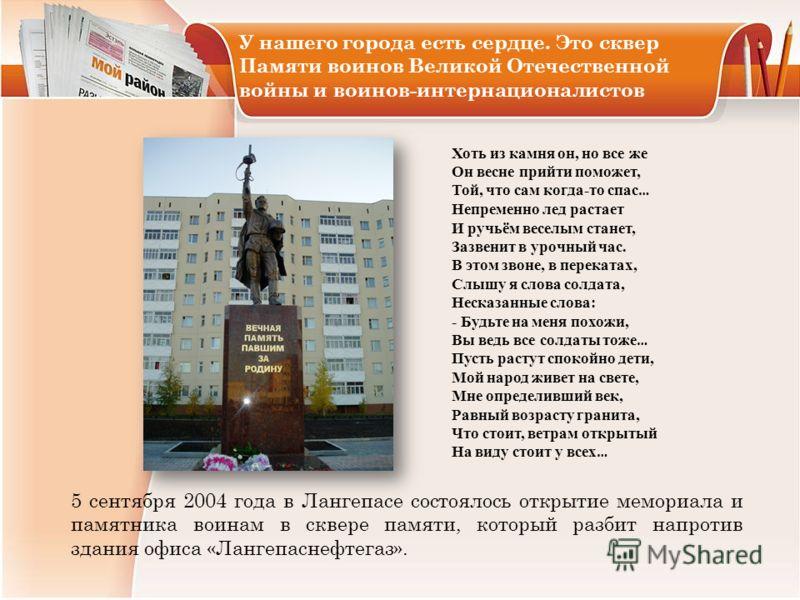 5 сентября 2004 года в Лангепасе состоялось открытие мемориала и памятника воинам в сквере памяти, который разбит напротив здания офиса «Лангепаснефтегаз». Хоть из камня он, но все же Он весне прийти поможет, Той, что сам когда-то спас … Непременно л
