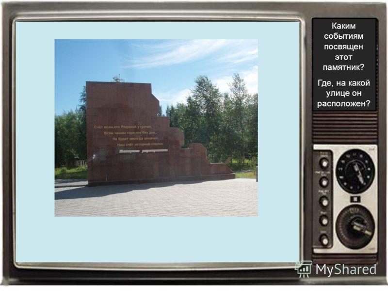 Каким событиям посвящен этот памятник? Где, на какой улице он расположен?