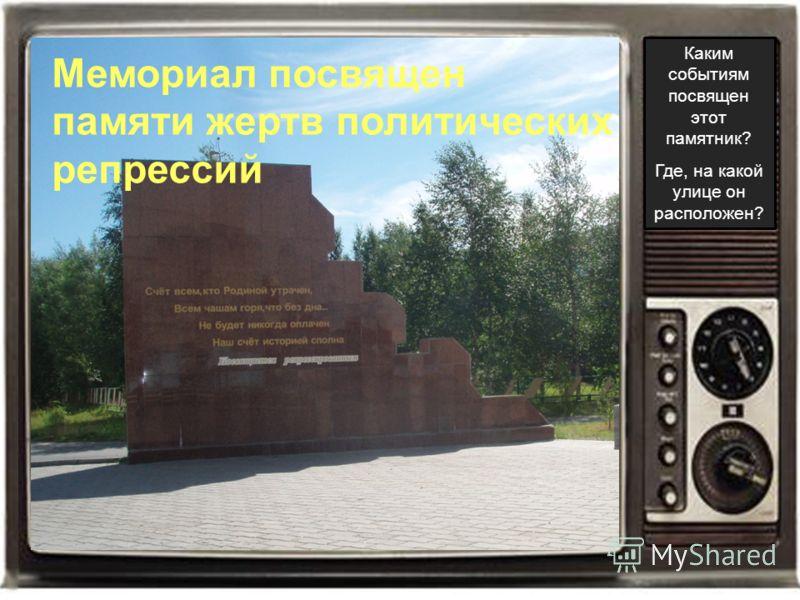 Каким событиям посвящен этот памятник? Где, на какой улице он расположен? Мемориал посвящен памяти жертв политических репрессий