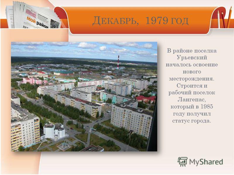Д ЕКАБРЬ, 1979 ГОД В районе поселка Урьевский началось освоение нового месторождения. Строится и рабочий поселок Лангепас, который в 1985 году получил статус города.
