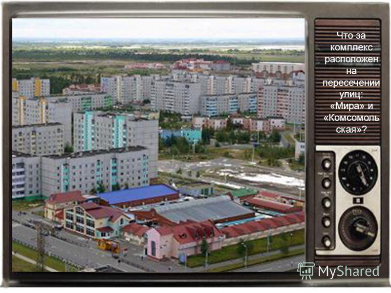 Что за комплекс расположен на пересечении улиц: «Мира» и «Комсомоль ская»?