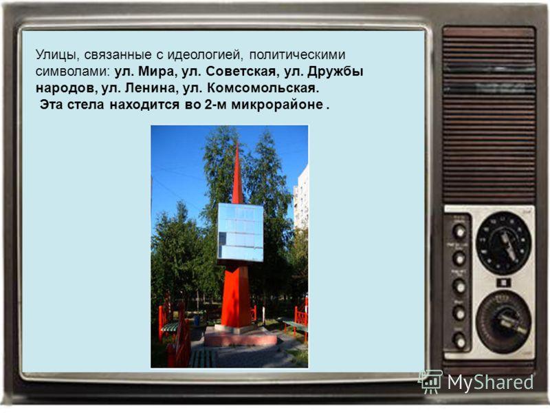 Улицы, связанные с идеологией, политическими символами: ул. Мира, ул. Советская, ул. Дружбы народов, ул. Ленина, ул. Комсомольская. Эта стела находится во 2-м микрорайоне.