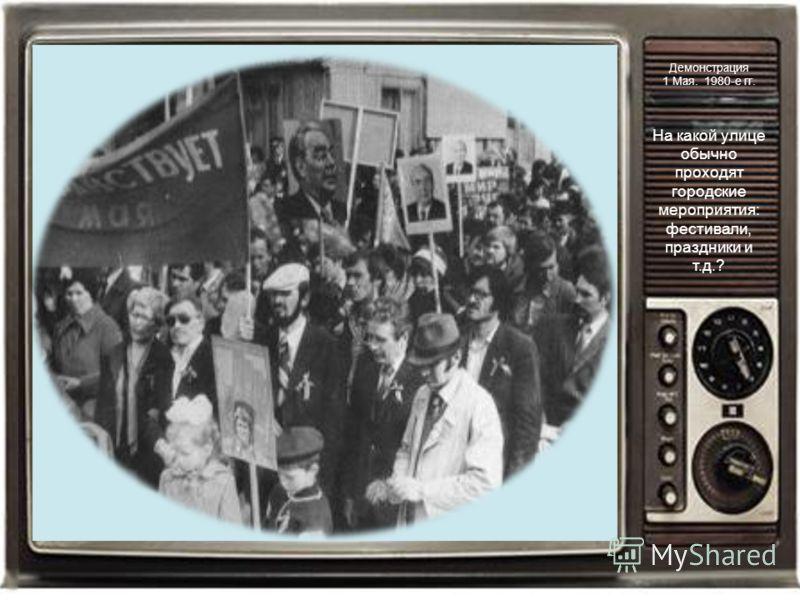 Демонстрация 1 Мая. 1980-е гг. На какой улице обычно проходят городские мероприятия: фестивали, праздники и т.д.?