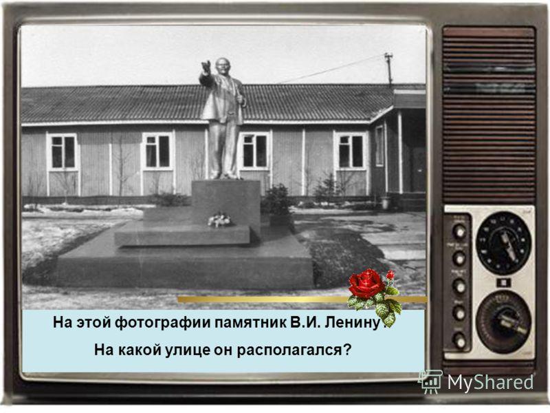На этой фотографии памятник В.И. Ленину? На какой улице он располагался?